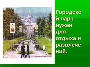 Городской парк нужен для отдыха и развлечений.