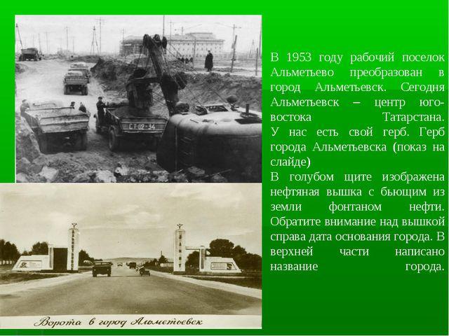 В 1953 году рабочий поселок Альметьево преобразован в город Альметьевск. Сего...