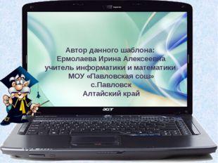 Автор данного шаблона: Ермолаева Ирина Алексеевна учитель информатики и матем