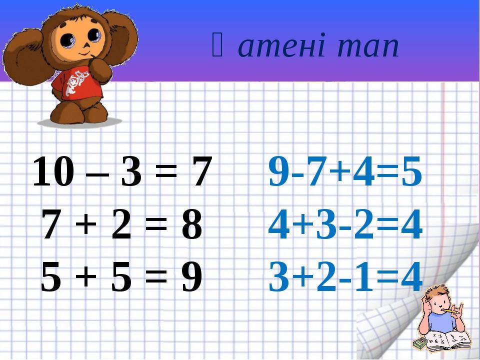 Қатені тап 10 – 3 = 7 7 + 2 = 8 5 + 5 = 9 9-7+4=5 4+3-2=4 3+2-1=4