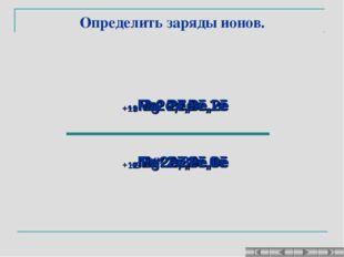 Определить заряды ионов. +11Na0 2ē,8ē,1ē +11Naх 2ē,8ē,0ē +12Mg0 2ē,8ē,2ē +12M