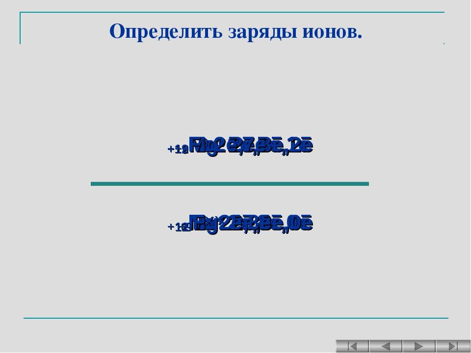Определить заряды ионов. +11Na0 2ē,8ē,1ē +11Naх 2ē,8ē,0ē +12Mg0 2ē,8ē,2ē +12M...