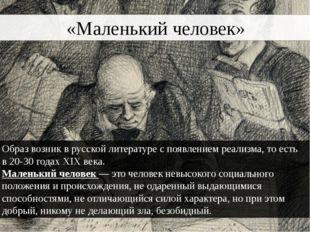 «Маленький человек» Образ возник врусской литературес появлениемреализма,