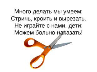 Много делать мы умеем: Стричь, кроить и вырезать. Не играйте с нами, дети: Мо