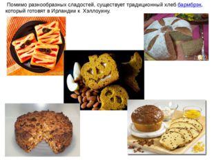 Помимо разнообразных сладостей, существует традиционный хлеббармбрэк, котор
