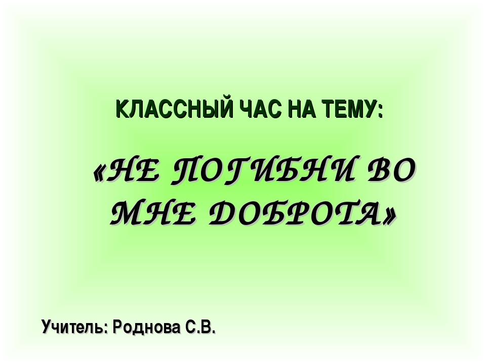 КЛАССНЫЙ ЧАС НА ТЕМУ: «НЕ ПОГИБНИ ВО МНЕ ДОБРОТА» Учитель: Роднова С.В.