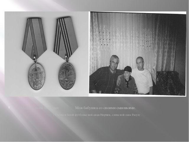 Медали моей бабушки Моя бабушка со своими сыновьями. ( Справа в белой футбол...