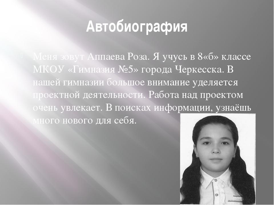 Автобиография Меня зовут Аппаева Роза. Я учусь в 8«б» классе МКОУ «Гимназия №...