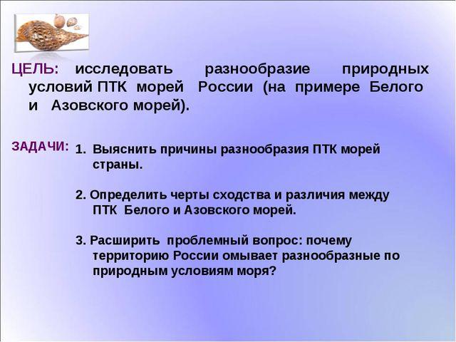 ЦЕЛЬ: исследовать разнообразие природных условий ПТК морей России (на примере...