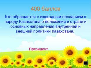 400 баллов Президент Кто обращается с ежегодным посланием к народу Казахстана