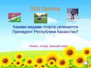 500 баллов Какими видами спорта увлекается Президент Республики Казахстан? Те