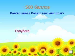 500 баллов Голубого Какого цвета Казахстанский флаг?