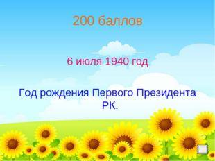 200 баллов 6 июля 1940 год Год рождения Первого Президента РК.