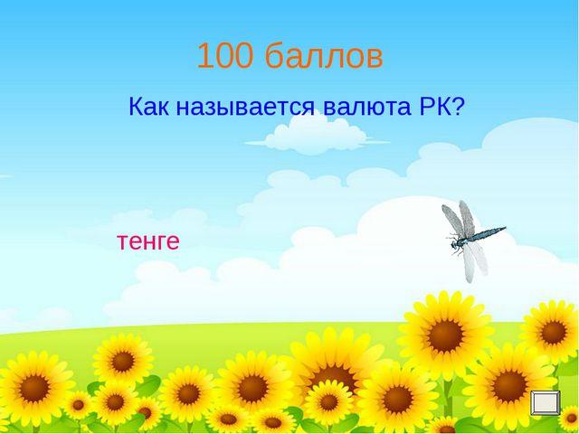 100 баллов Как называется валюта РК? тенге