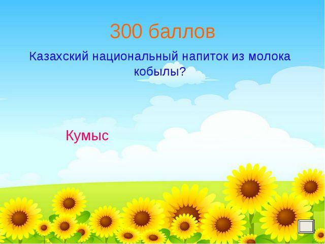 300 баллов Казахский национальный напиток из молока кобылы? Кумыс