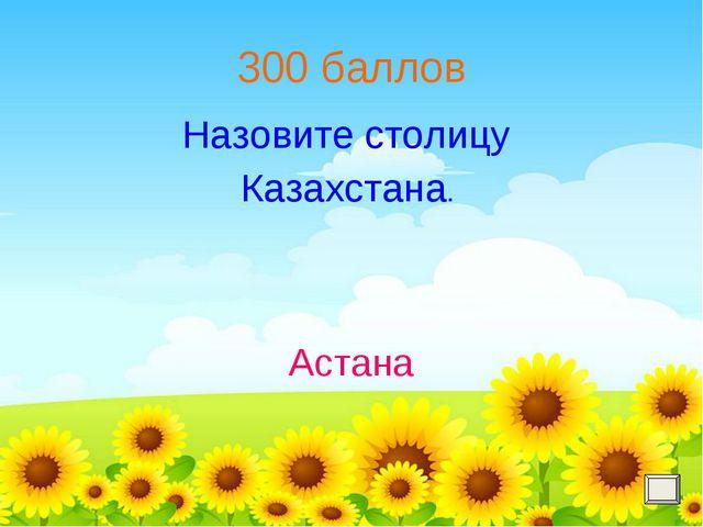 300 баллов Назовите столицу Казахстана. Астана