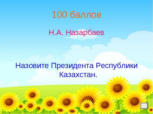 100 баллов Н.А. Назарбаев Назовите Президента Республики Казахстан.
