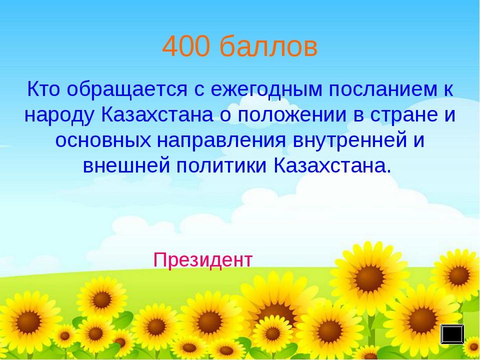 400 баллов Президент Кто обращается с ежегодным посланием к народу Казахстана...