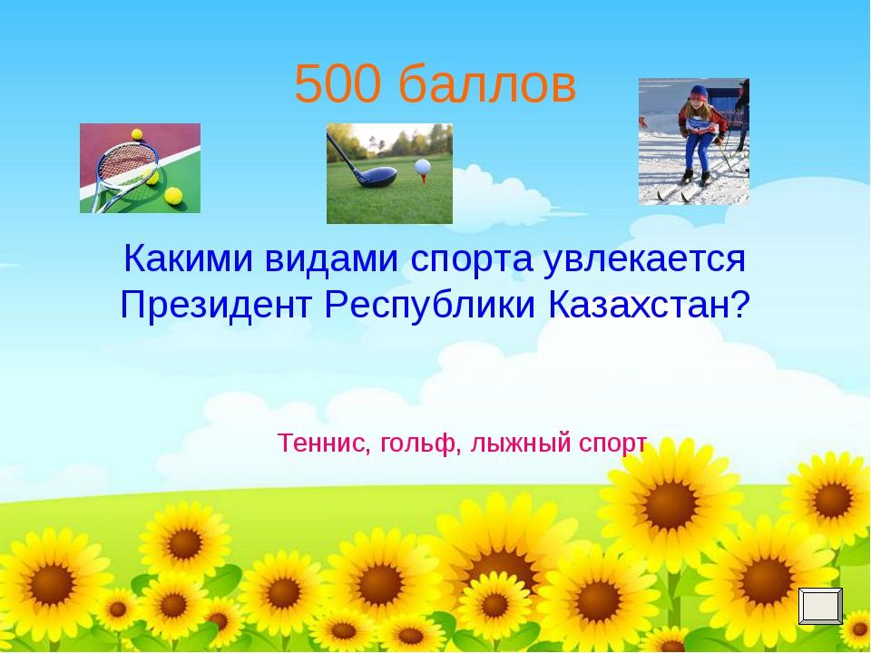 500 баллов Какими видами спорта увлекается Президент Республики Казахстан? Те...
