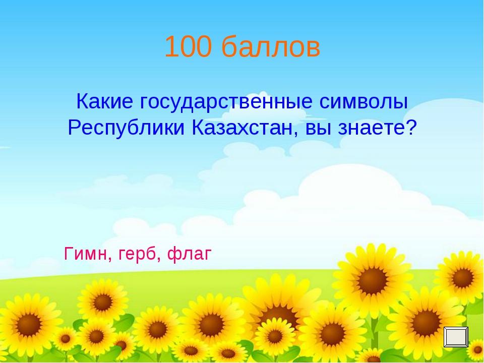 100 баллов Какие государственные символы Республики Казахстан, вы знаете? Гим...