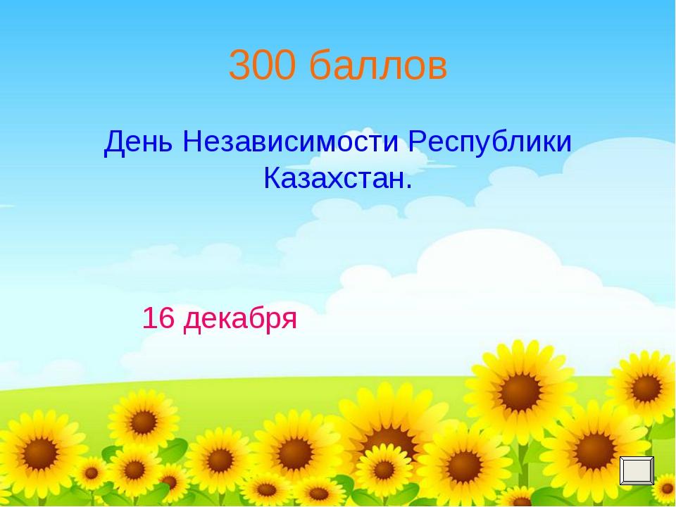 300 баллов День Независимости Республики Казахстан. 16 декабря