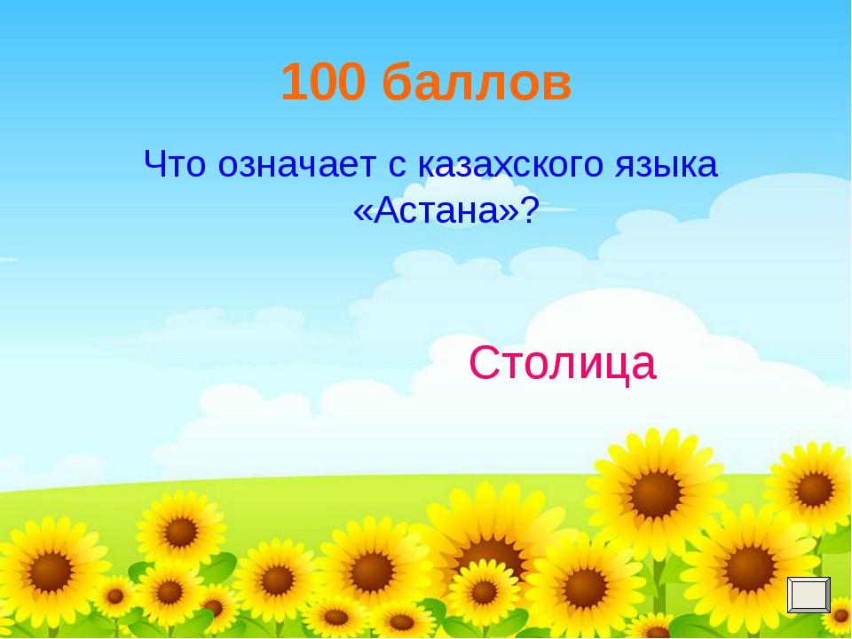 100 баллов Что означает с казахского языка «Астана»? Столица