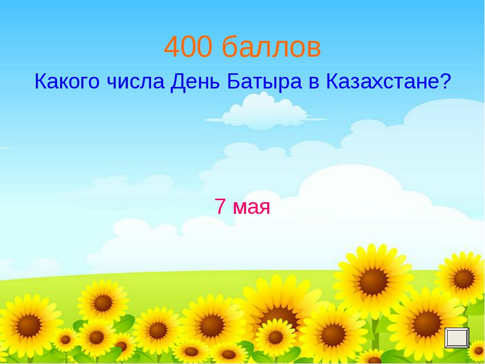400 баллов Какого числа День Батыра в Казахстане? 7 мая