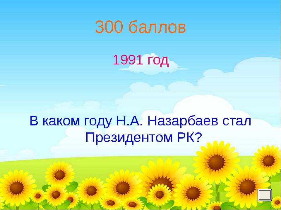 300 баллов 1991 год В каком году Н.А. Назарбаев стал Президентом РК?