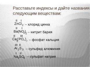 Расставьте индексы и дайте названия следующим веществам: ZnCl Ba NO Ca PO Al