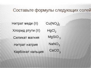 Составьте формулы следующих солей: Нитрат меди (II) Хлорид ртути (II) Силикат
