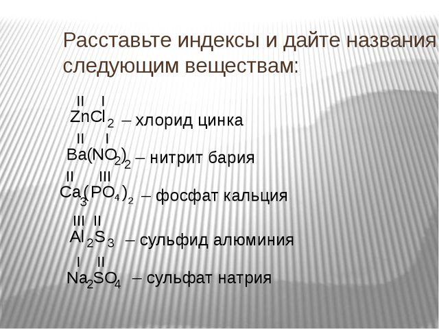 Расставьте индексы и дайте названия следующим веществам: ZnCl Ba NO Ca PO Al...