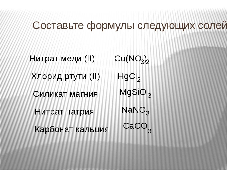 Составьте формулы следующих солей: Нитрат меди (II) Хлорид ртути (II) Силикат...