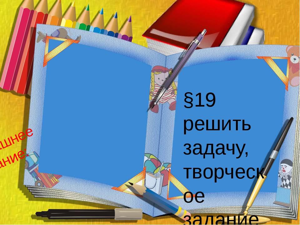 Домашнее задание: §19 решить задачу, творческое задание