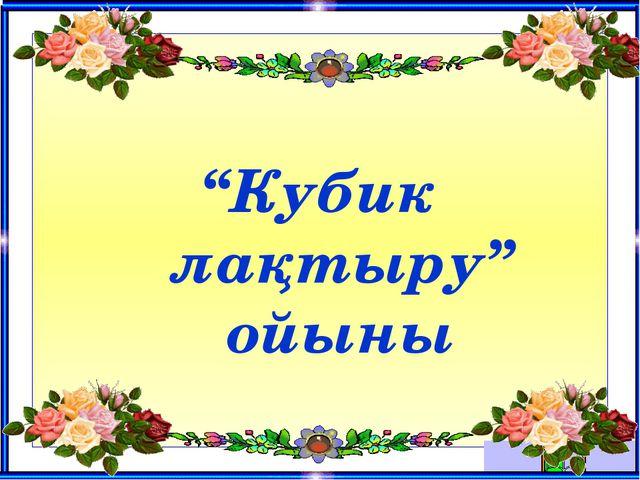 """Кубик лақтыру"" ойыны"