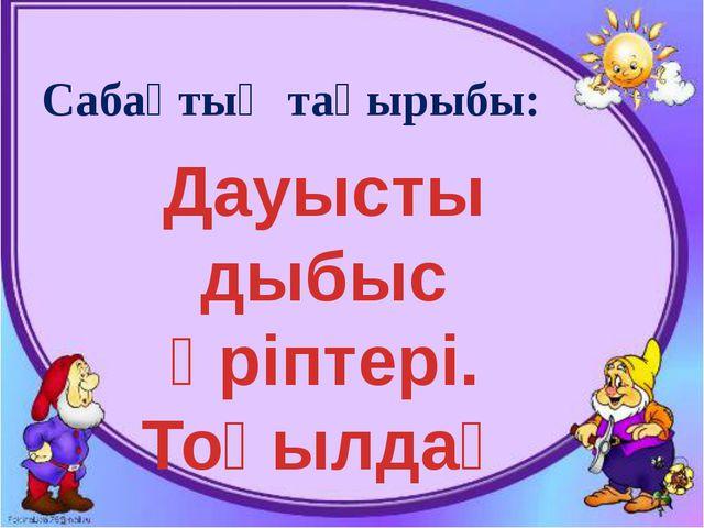 Сабақтың тақырыбы: Дауысты дыбыс әріптері. Тоқылдақ