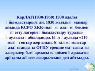 КарЛАГ(1930-1950) 1930 жылы ұйымдастырылған. 1930 жылдың мамыр айында КСРО ХК
