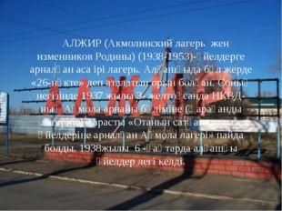 АЛЖИР (Акмолинский лагерь жен изменников Родины) (1938-1953)-әйелдерге арна