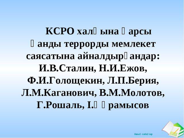 КСРО халқына қарсы қанды террорды мемлекет саясатына айналдырғандар: И.В.Ста...