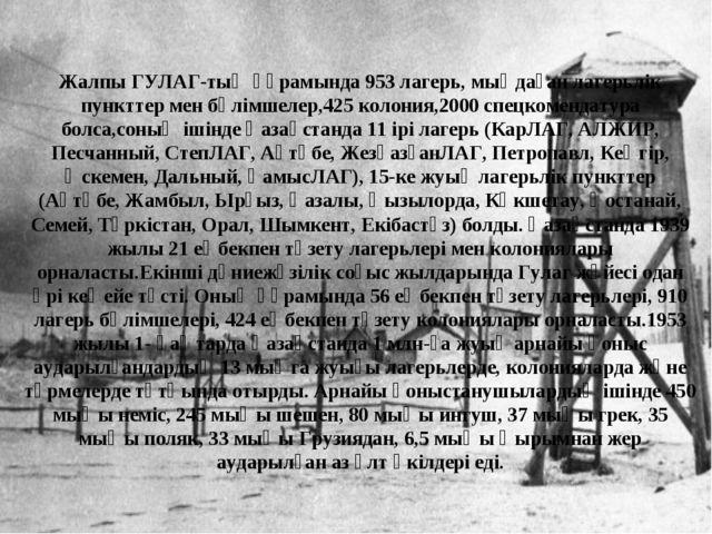 Жалпы ГУЛАГ-тың құрамында 953 лагерь, мыңдаған лагерьлік пункттер мен бөлімше...