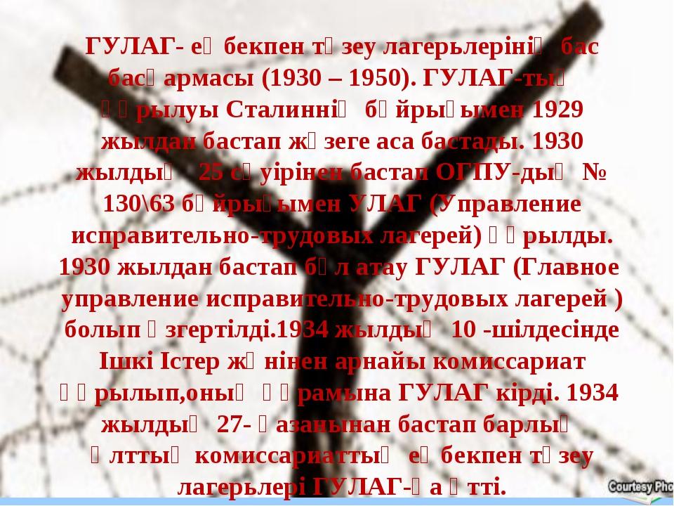 ГУЛАГ- еңбекпен түзеу лагерьлерінің бас басқармасы (1930 – 1950). ГУЛАГ-тың қ...