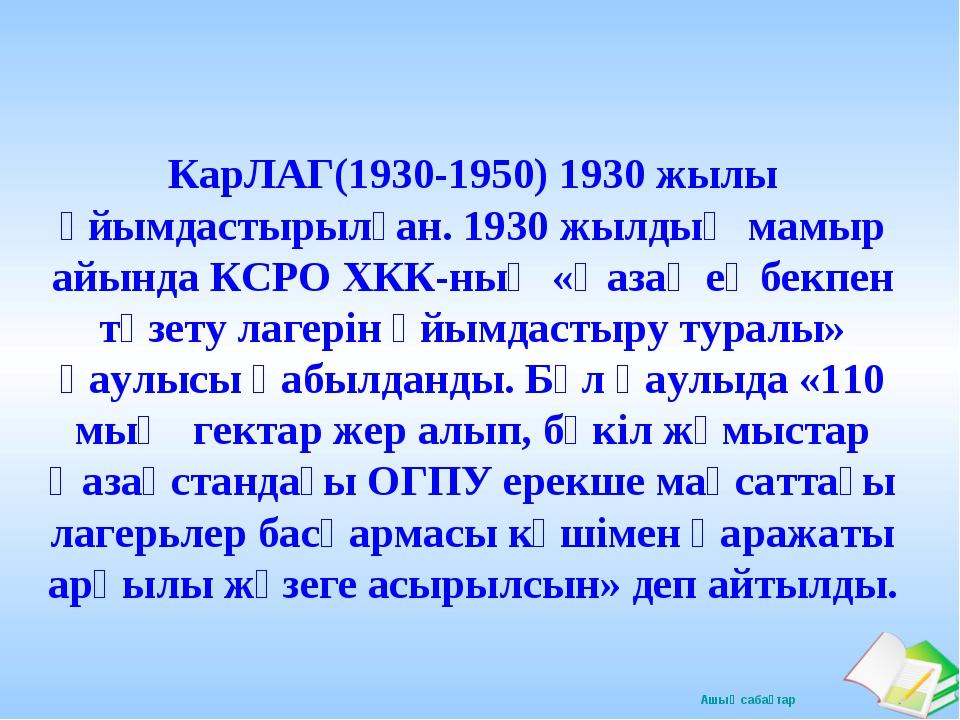 КарЛАГ(1930-1950) 1930 жылы ұйымдастырылған. 1930 жылдың мамыр айында КСРО ХК...
