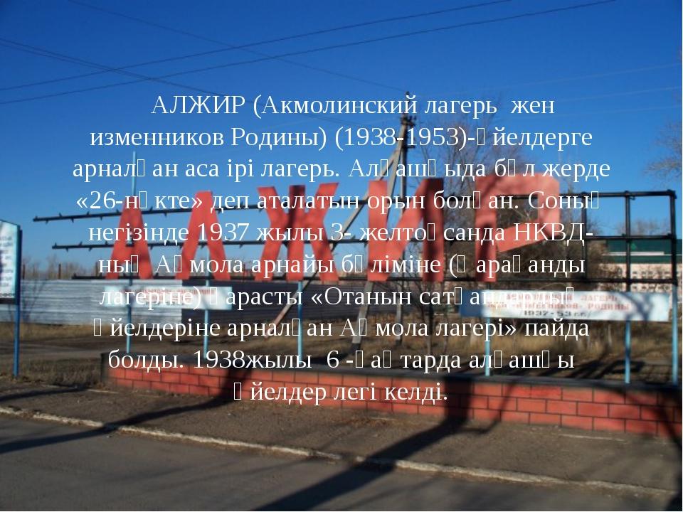 АЛЖИР (Акмолинский лагерь жен изменников Родины) (1938-1953)-әйелдерге арна...