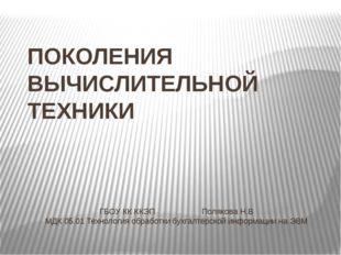 ПОКОЛЕНИЯ ВЫЧИСЛИТЕЛЬНОЙ ТЕХНИКИ ГБОУ КК ККЭППолякова Н.В МДК 05.01 Технол