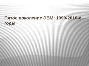 Пятое поколение ЭВМ: 1990-2010-е годы