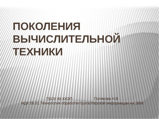 ПОКОЛЕНИЯ ВЫЧИСЛИТЕЛЬНОЙ ТЕХНИКИ ГБОУ КК ККЭППолякова Н.В МДК 05.01 Технол...