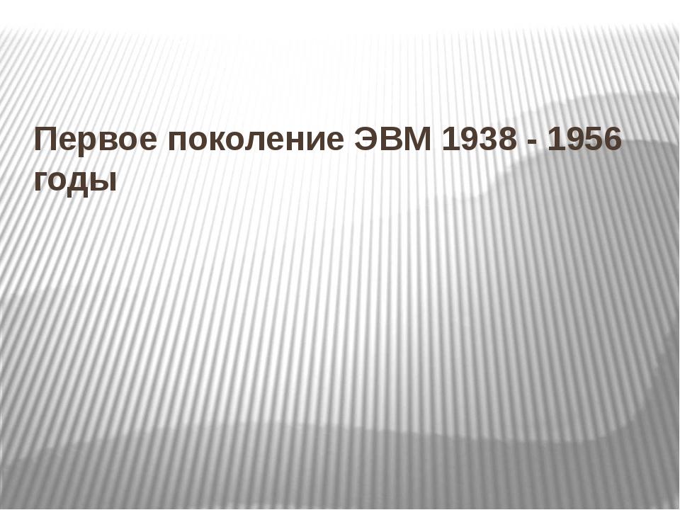 Первое поколение ЭВМ 1938 - 1956 годы