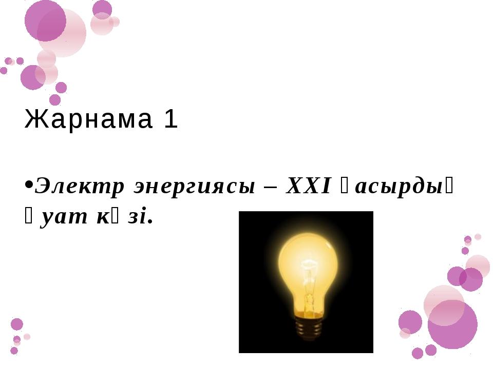Жарнама 1 •Электр энергиясы – ХХІ ғасырдың қуат көзі.