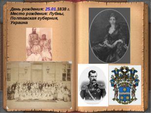 День рождения: 25.01.1838 г. Место рождения: Лубны, Полтавская губерния, Укр
