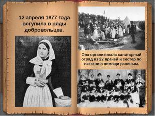12 апреля 1877 года вступила в ряды добровольцев. Она организовала санитарный