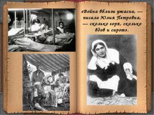 «Война вблизи ужасна, — писала Юлия Петровна, — сколько горя, сколько вдов и